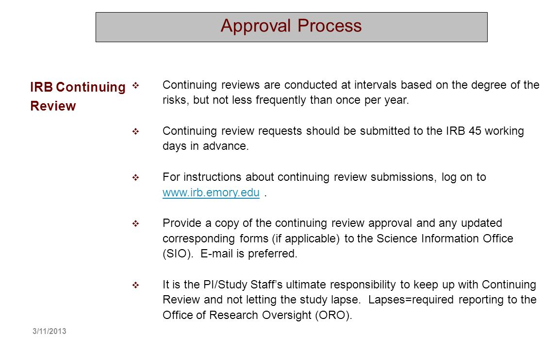Approval Process Continuing reviews are conducted at intervals based on the degree of the risks, but not less frequently than once per year. Continuin
