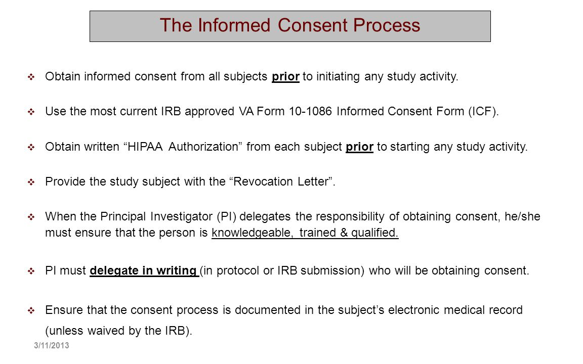 The Informed Consent Process Obtain informed consent from all subjects prior to initiating any study activity. Use the most current IRB approved VA Fo