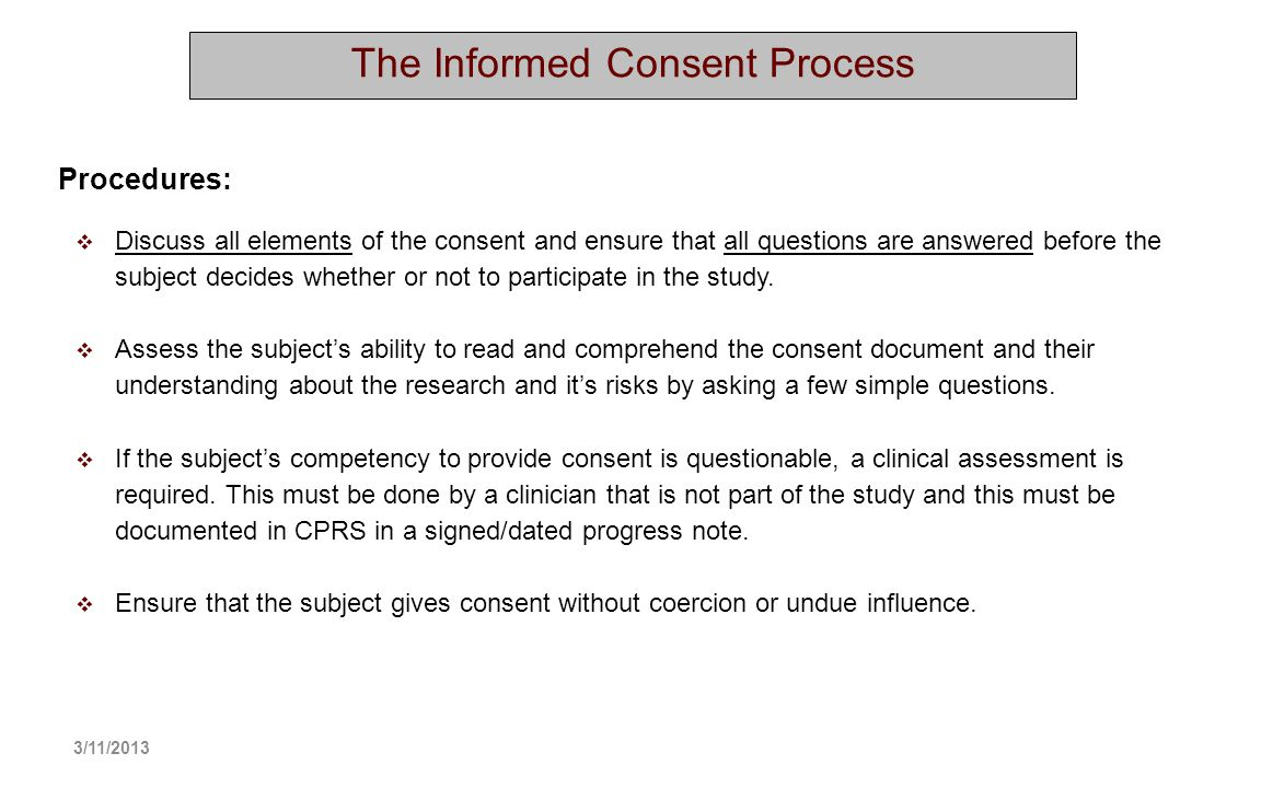 The Informed Consent Process Discuss all elements of the consent and ensure that all questions are answered before the subject decides whether or not