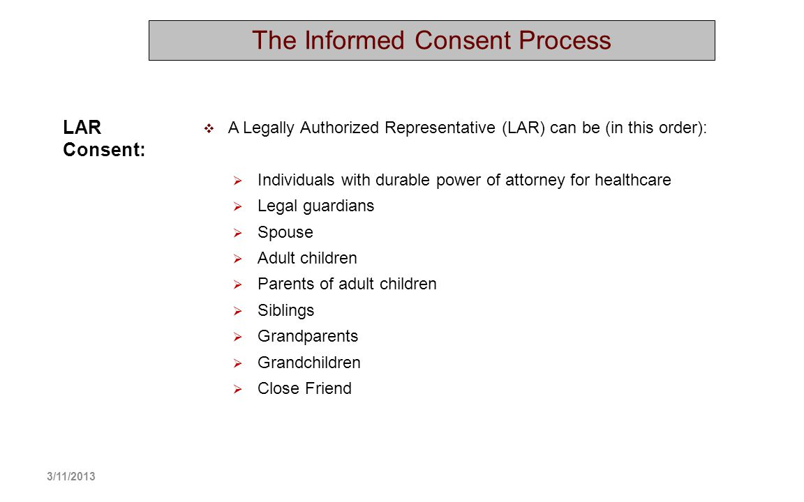 The Informed Consent Process A Legally Authorized Representative (LAR) can be (in this order): Individuals with durable power of attorney for healthca