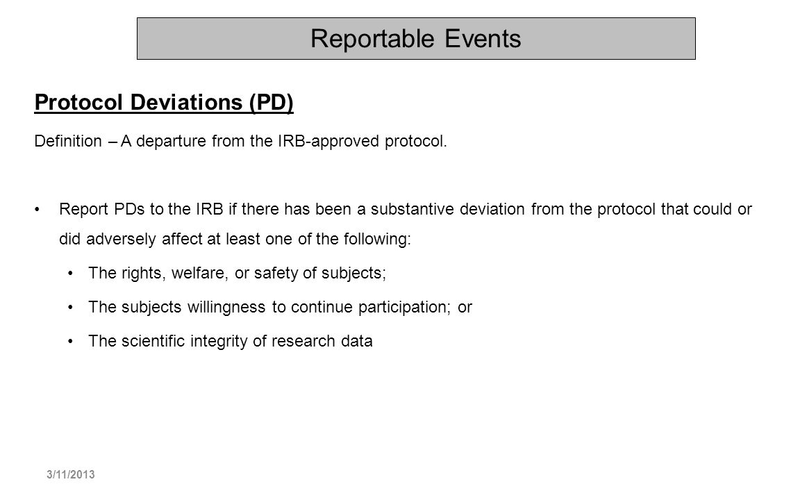 Reportable Events Protocol Deviations (PD) Definition – A departure from the IRB-approved protocol. Report PDs to the IRB if there has been a substant