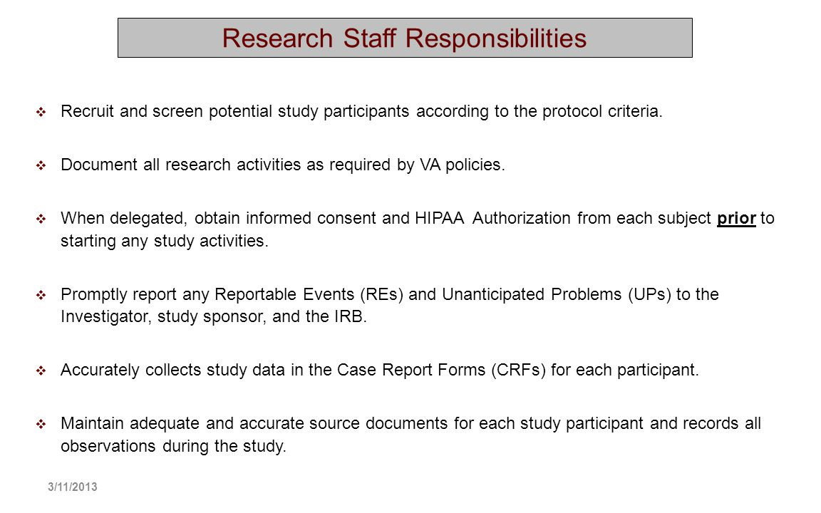 Recruit and screen potential study participants according to the protocol criteria. Document all research activities as required by VA policies. When