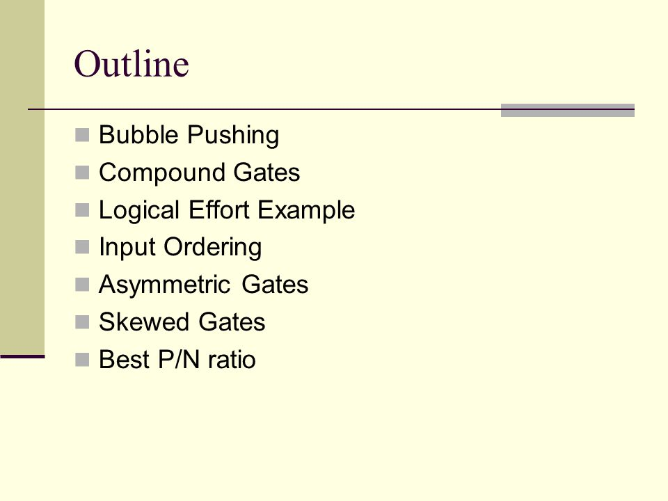 Outline Bubble Pushing Compound Gates Logical Effort Example Input Ordering Asymmetric Gates Skewed Gates Best P/N ratio