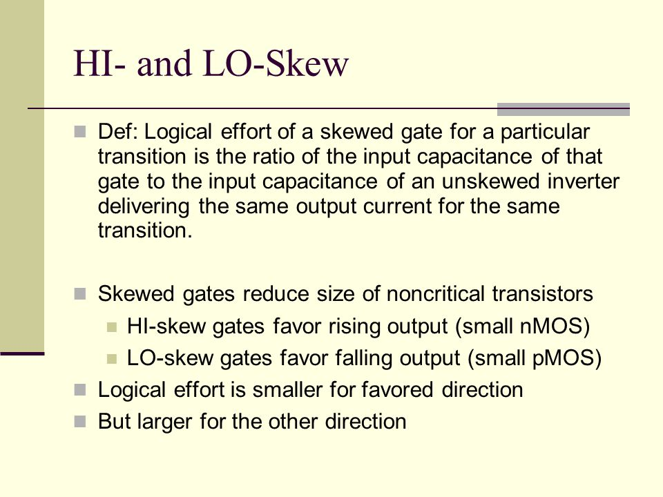 HI- and LO-Skew Def: Logical effort of a skewed gate for a particular transition is the ratio of the input capacitance of that gate to the input capacitance of an unskewed inverter delivering the same output current for the same transition.