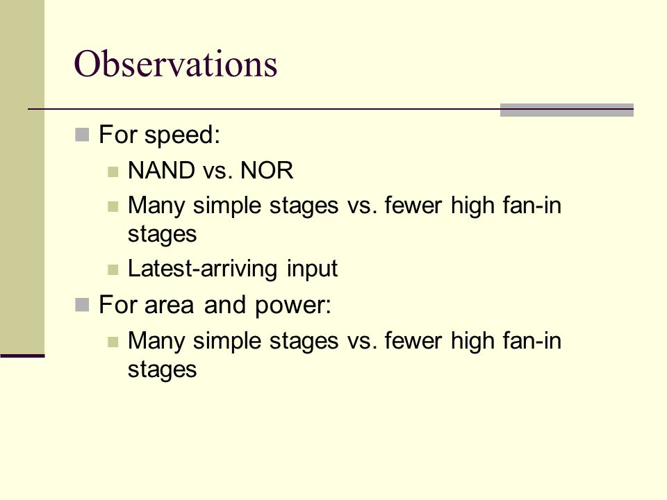 Observations For speed: NAND vs.NOR Many simple stages vs.