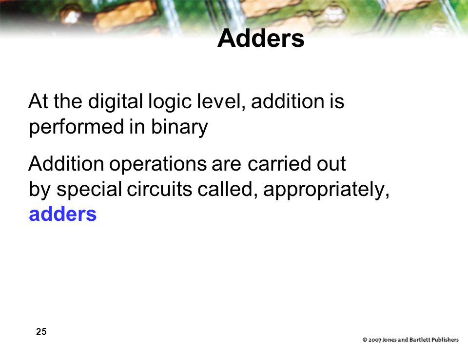 25 Adders At the digital logic level, addition is performed in binary Addition operations are carried out by special circuits called, appropriately, a