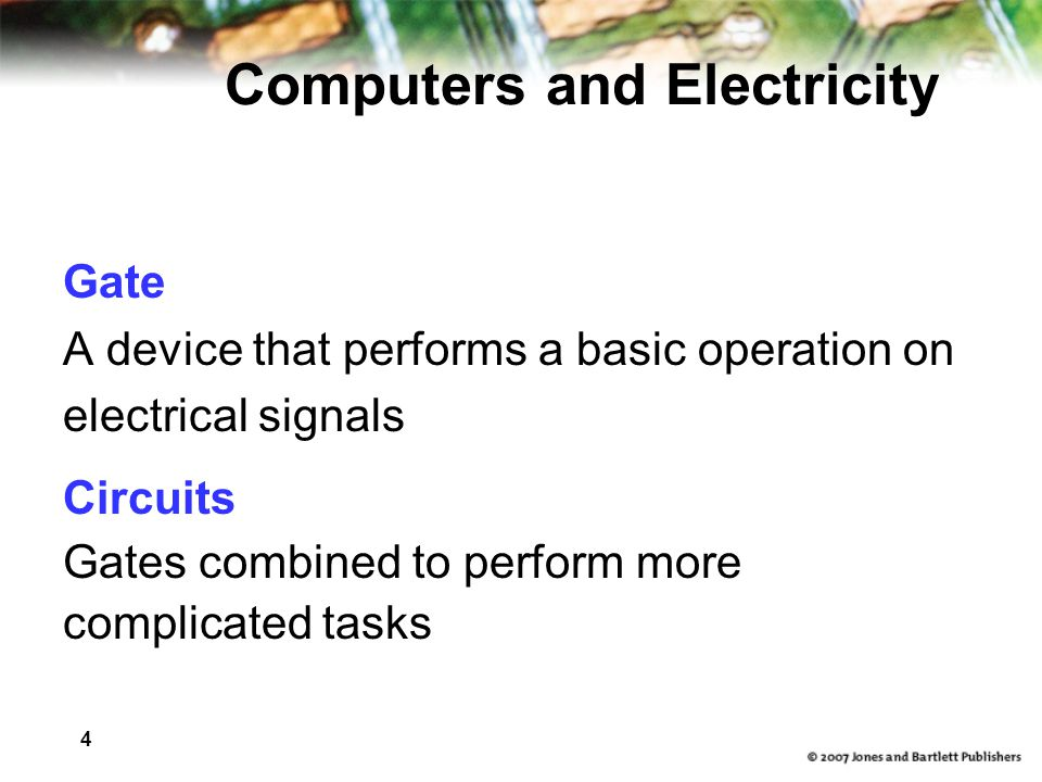 4 Computers and Electricity Gate A device that performs a basic operation on electrical signals Circuits Gates combined to perform more complicated ta