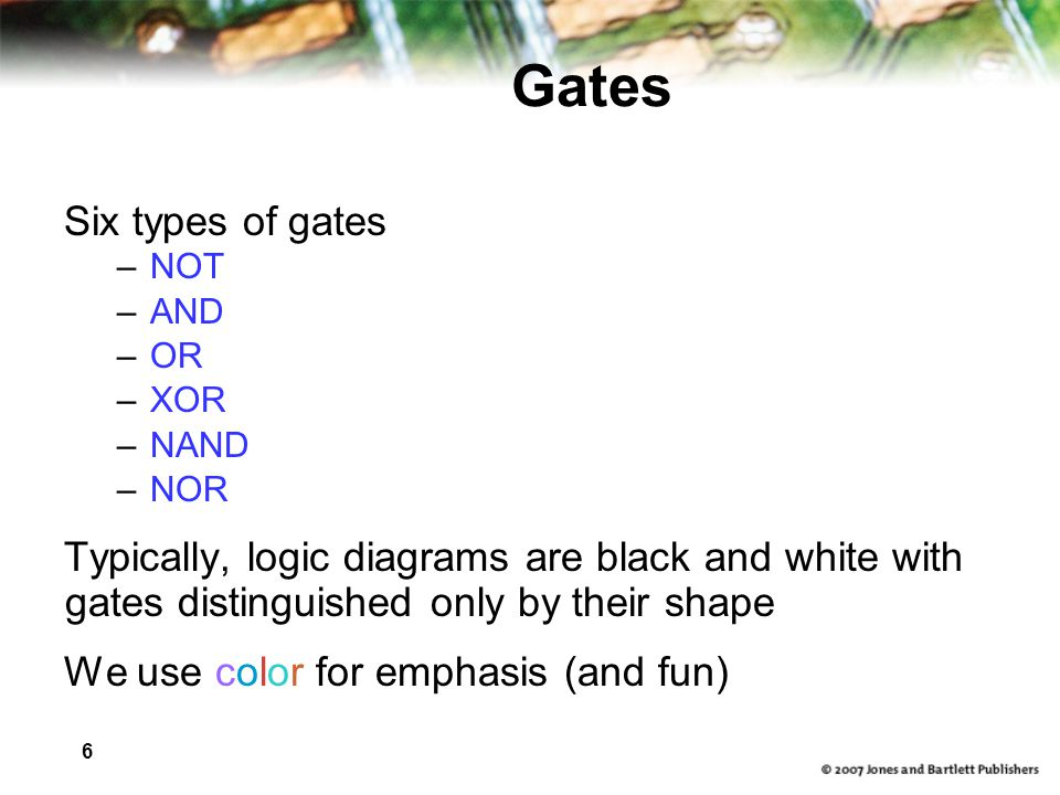 6 Gates Six types of gates –NOT –AND –OR –XOR –NAND –NOR Typically, logic diagrams are black and white with gates distinguished only by their shape We