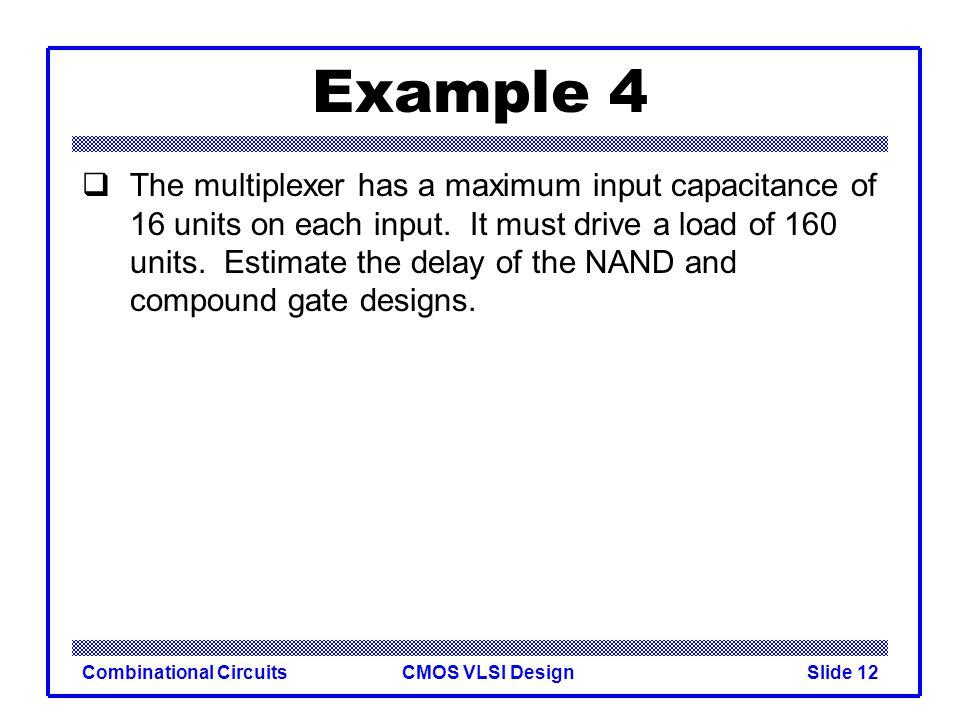 CMOS VLSI DesignCombinational CircuitsSlide 13 Example 4 The multiplexer has a maximum input capacitance of 16 units on each input.