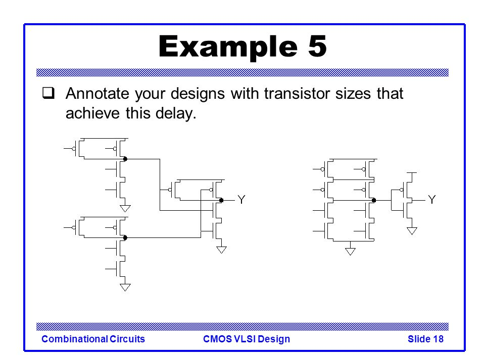CMOS VLSI DesignCombinational CircuitsSlide 19 Example 5 Annotate your designs with transistor sizes that achieve this delay.
