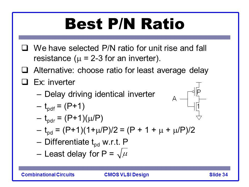 CMOS VLSI DesignCombinational CircuitsSlide 35 P/N Ratios In general, best P/N ratio is sqrt of equal delay ratio.