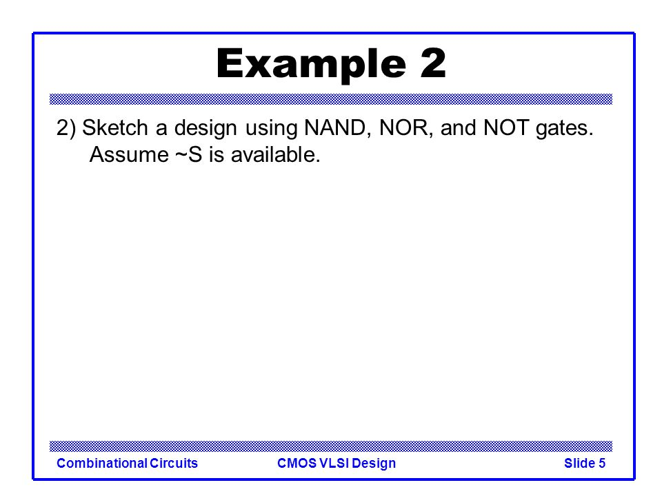 CMOS VLSI DesignCombinational CircuitsSlide 6 Example 2 2) Sketch a design using NAND, NOR, and NOT gates.