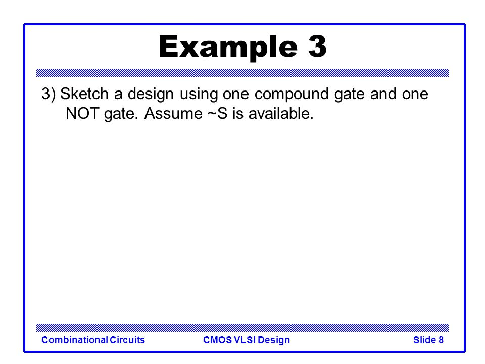 CMOS VLSI DesignCombinational CircuitsSlide 9 Example 3 3) Sketch a design using one compound gate and one NOT gate.