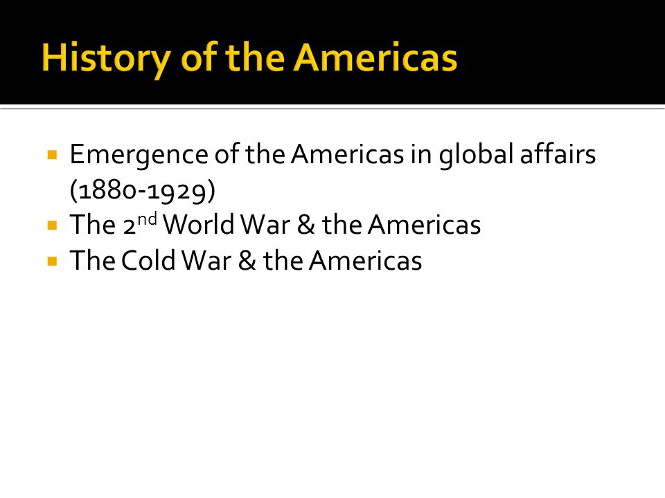 Emergence of the Americas in global affairs (1880-1929) The 2 nd World War & the Americas The Cold War & the Americas