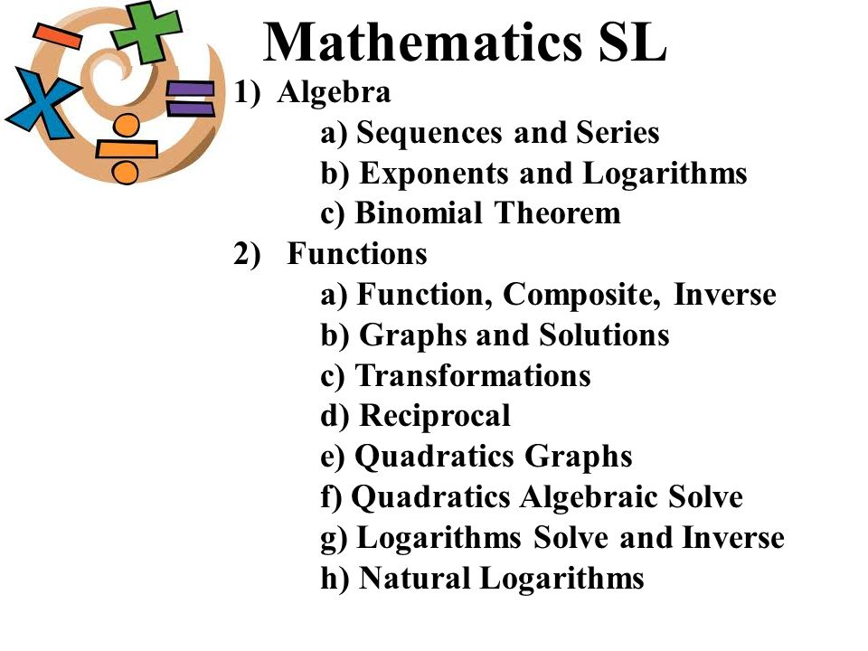 Mathematics SL 1) Algebra a) Sequences and Series b) Exponents and Logarithms c) Binomial Theorem 2) Functions a) Function, Composite, Inverse b) Grap