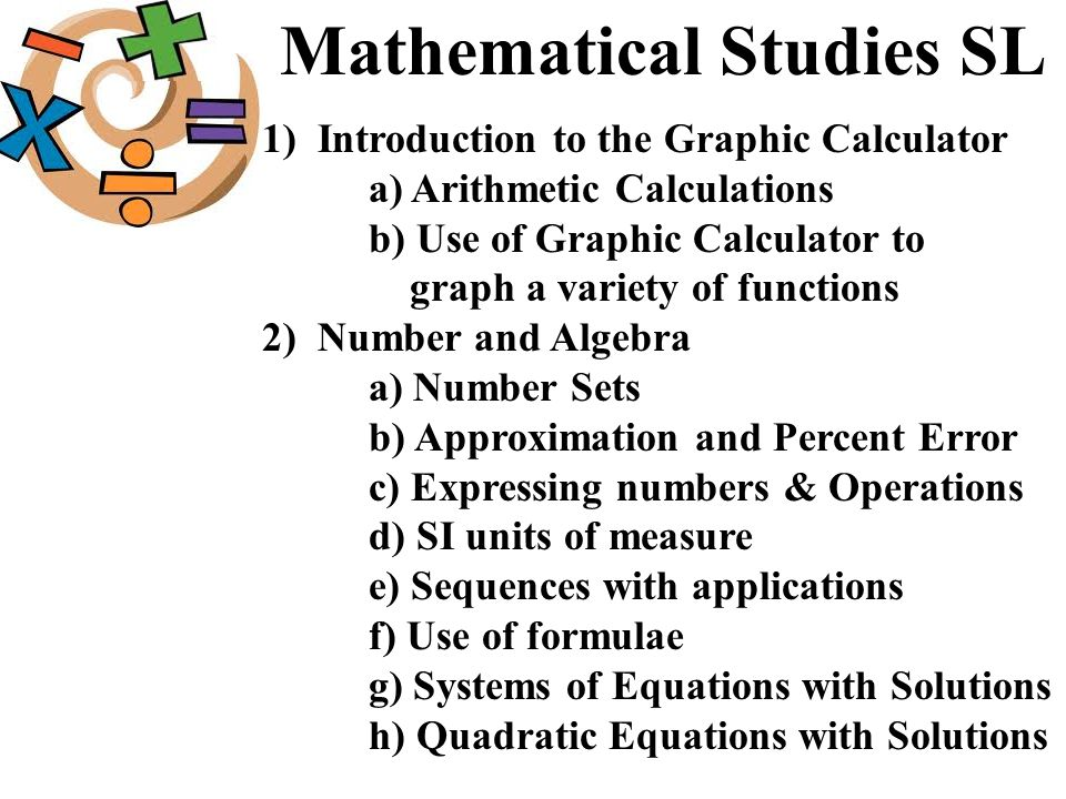 Mathematical Studies SL 1) Introduction to the Graphic Calculator a) Arithmetic Calculations b) Use of Graphic Calculator to graph a variety of functi