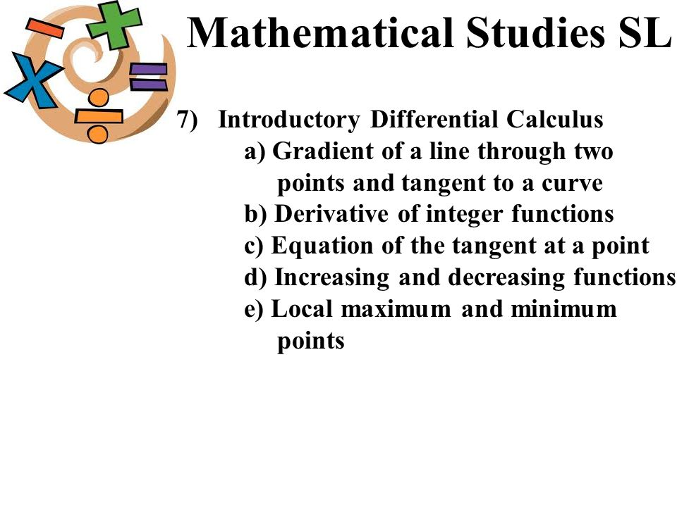Mathematical Studies SL 7) Introductory Differential Calculus a) Gradient of a line through two points and tangent to a curve b) Derivative of integer