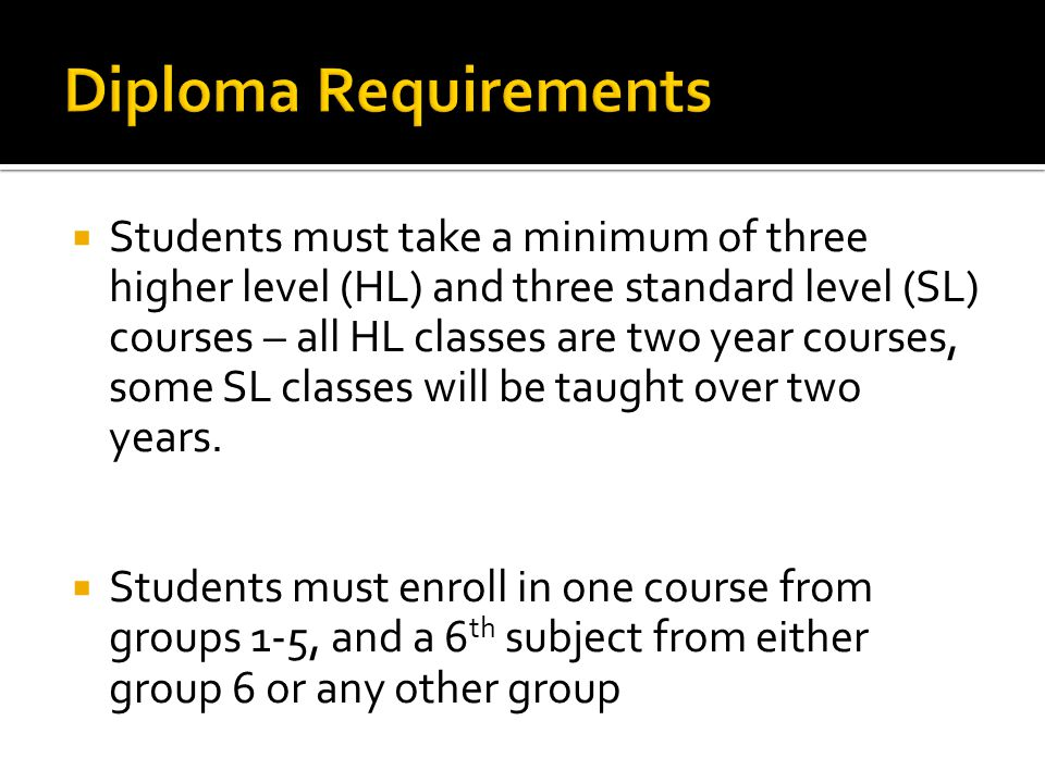 Students must take a minimum of three higher level (HL) and three standard level (SL) courses – all HL classes are two year courses, some SL classes w