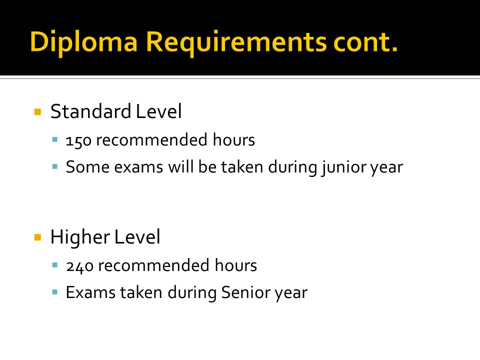 Standard Level 150 recommended hours Some exams will be taken during junior year Higher Level 240 recommended hours Exams taken during Senior year