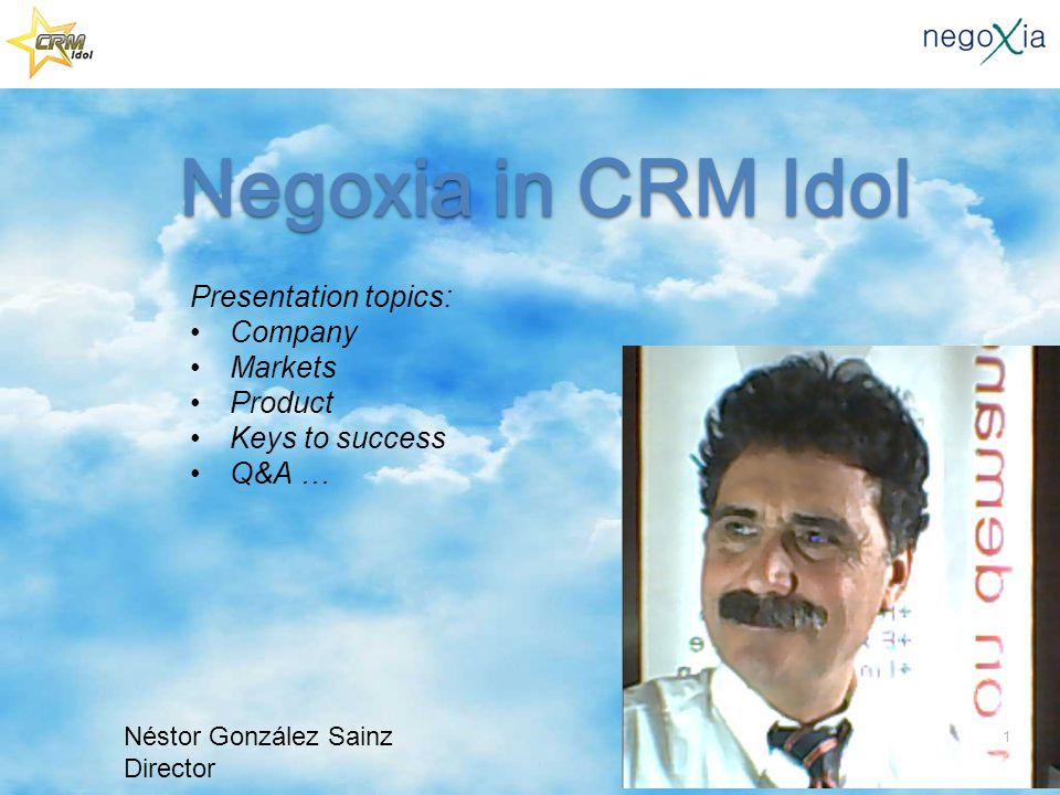Negoxia in CRM Idol Negoxia in CRM Idol Presentation topics: Company Markets Product Keys to success Q&A … Néstor González Sainz Director 1