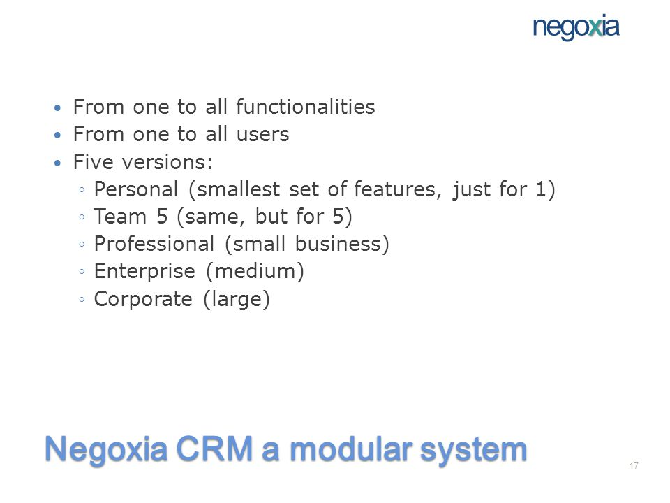 Negoxia CRM a modular system From one to all functionalities From one to all users Five versions: Personal (smallest set of features, just for 1) Team 5 (same, but for 5) Professional (small business) Enterprise (medium) Corporate (large) x negoxia 17