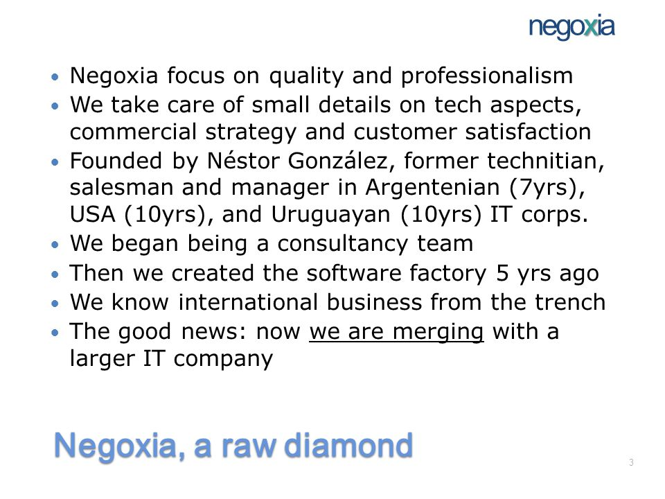 Negoxia, a raw diamond Negoxia focus on quality and professionalism We take care of small details on tech aspects, commercial strategy and customer satisfaction Founded by Néstor González, former technitian, salesman and manager in Argentenian (7yrs), USA (10yrs), and Uruguayan (10yrs) IT corps.