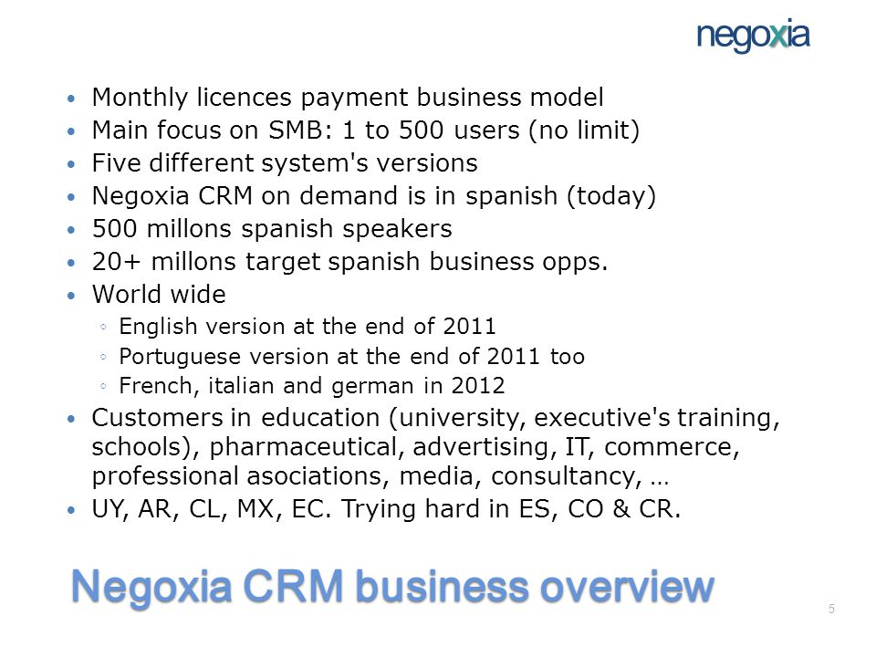 Negoxia CRM applications The users can manage Multichannel marketing campaigns via SMS, email, conventional mail, phone (telemarketing module) and cold and warm calls on Real time inventories integrated with real time orders and billing Customer s current account Web sites contents (including intelligent forms) using all the previous services, centrally administered, ie.: web forms combos can have the same options used internally, so there is no need to double data maintenance Main key performance indicators thru a practical dash board with no-touch-needed permanent event and data semaphores x negoxia 26
