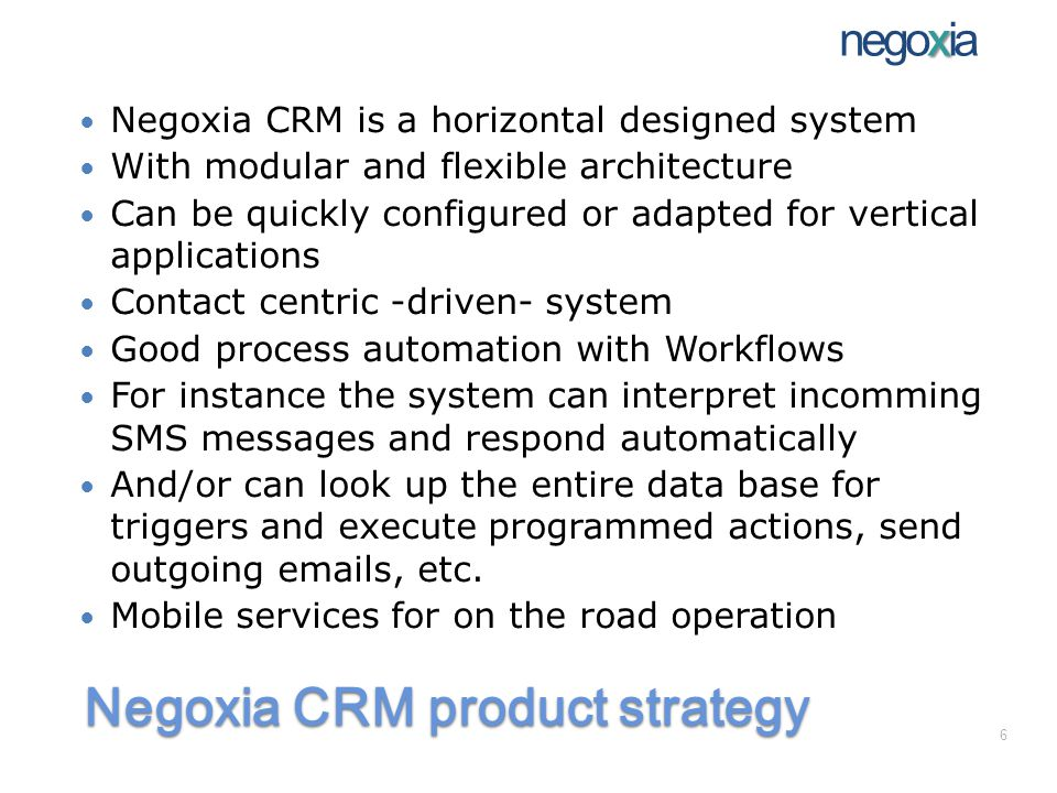Negoxia CRM product strategy Negoxia CRM is a horizontal designed system With modular and flexible architecture Can be quickly configured or adapted for vertical applications Contact centric -driven- system Good process automation with Workflows For instance the system can interpret incomming SMS messages and respond automatically And/or can look up the entire data base for triggers and execute programmed actions, send outgoing emails, etc.