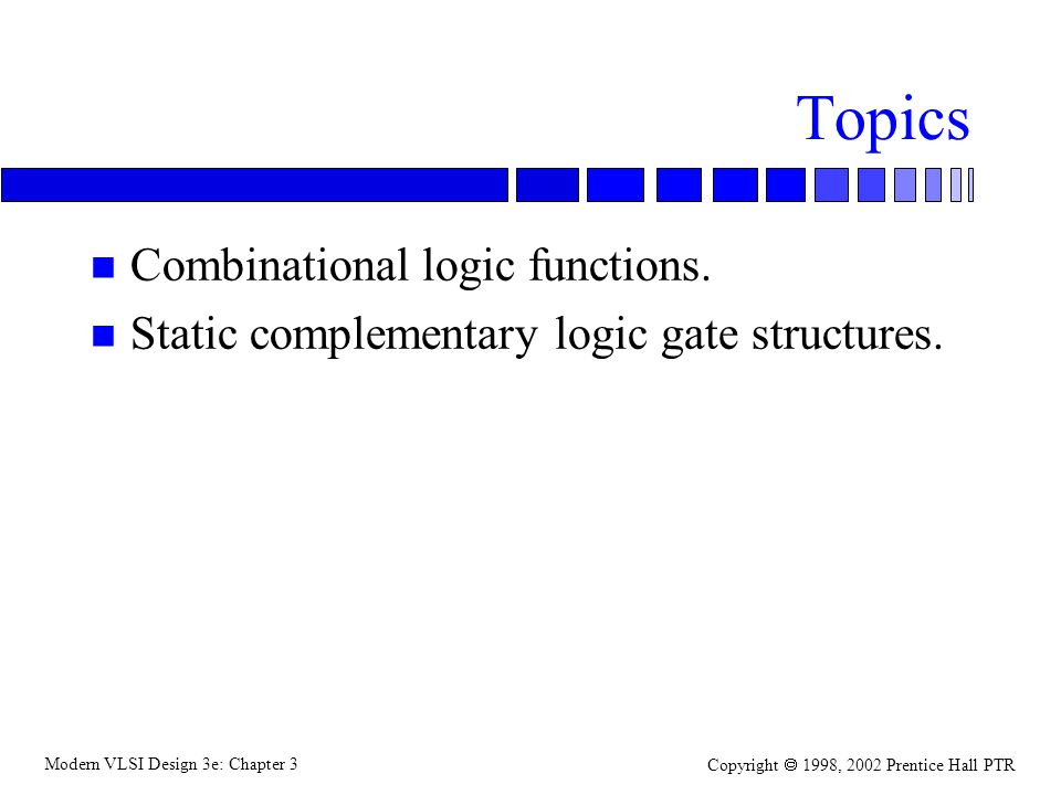 Modern VLSI Design 3e: Chapter 3 Copyright 1998, 2002 Prentice Hall PTR Topics n Combinational logic functions. n Static complementary logic gate stru