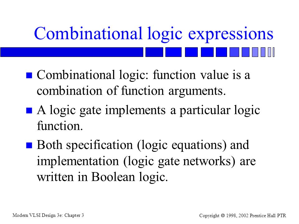Modern VLSI Design 3e: Chapter 3 Copyright 1998, 2002 Prentice Hall PTR Gate design Why designing gates for logic functions is non-trivial: –may not have logic gates in the library for all logic expressions; –a logic expression may map into gates that consume a lot of area, delay, or power.