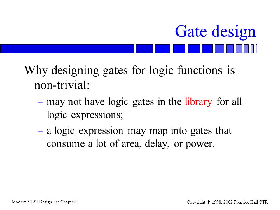 Modern VLSI Design 3e: Chapter 3 Copyright 1998, 2002 Prentice Hall PTR Gate design Why designing gates for logic functions is non-trivial: –may not h