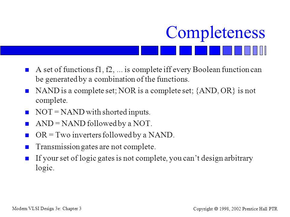 Modern VLSI Design 3e: Chapter 3 Copyright 1998, 2002 Prentice Hall PTR Static complementary gates n Complementary: have complementary pullup (p-type) and pulldown (n-type) networks.