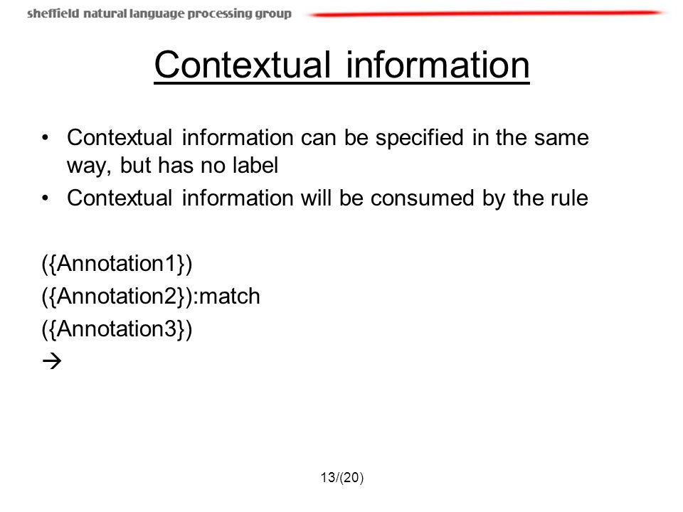 13/(20) Contextual information Contextual information can be specified in the same way, but has no label Contextual information will be consumed by the rule ({Annotation1}) ({Annotation2}):match ({Annotation3})
