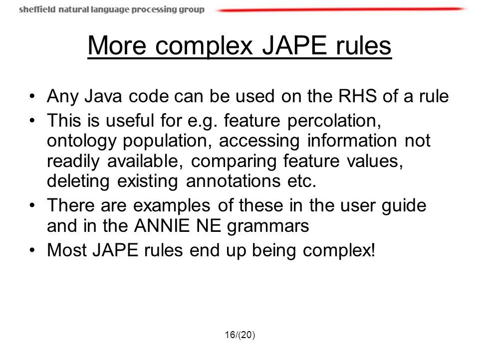 16/(20) More complex JAPE rules Any Java code can be used on the RHS of a rule This is useful for e.g.