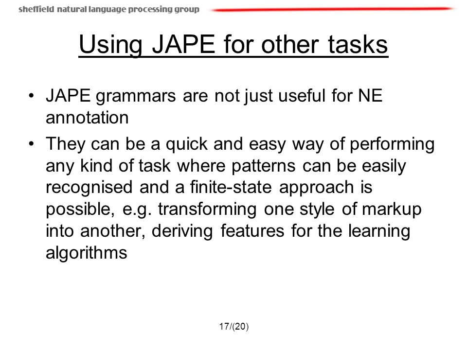 17/(20) Using JAPE for other tasks JAPE grammars are not just useful for NE annotation They can be a quick and easy way of performing any kind of task where patterns can be easily recognised and a finite-state approach is possible, e.g.