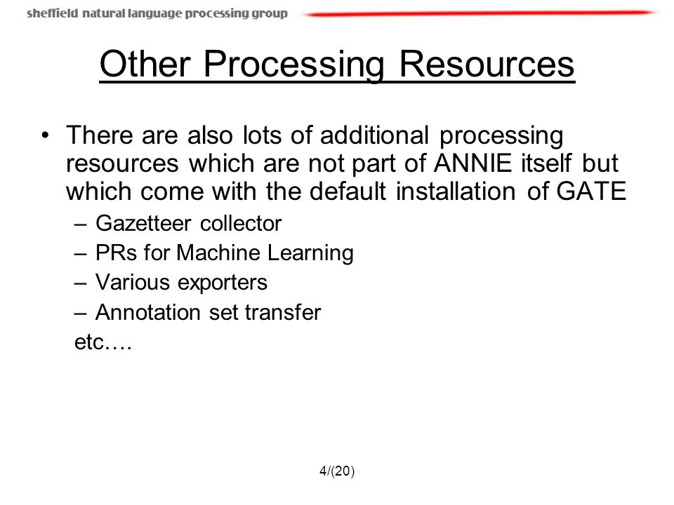 4/(20) Other Processing Resources There are also lots of additional processing resources which are not part of ANNIE itself but which come with the default installation of GATE –Gazetteer collector –PRs for Machine Learning –Various exporters –Annotation set transfer etc….