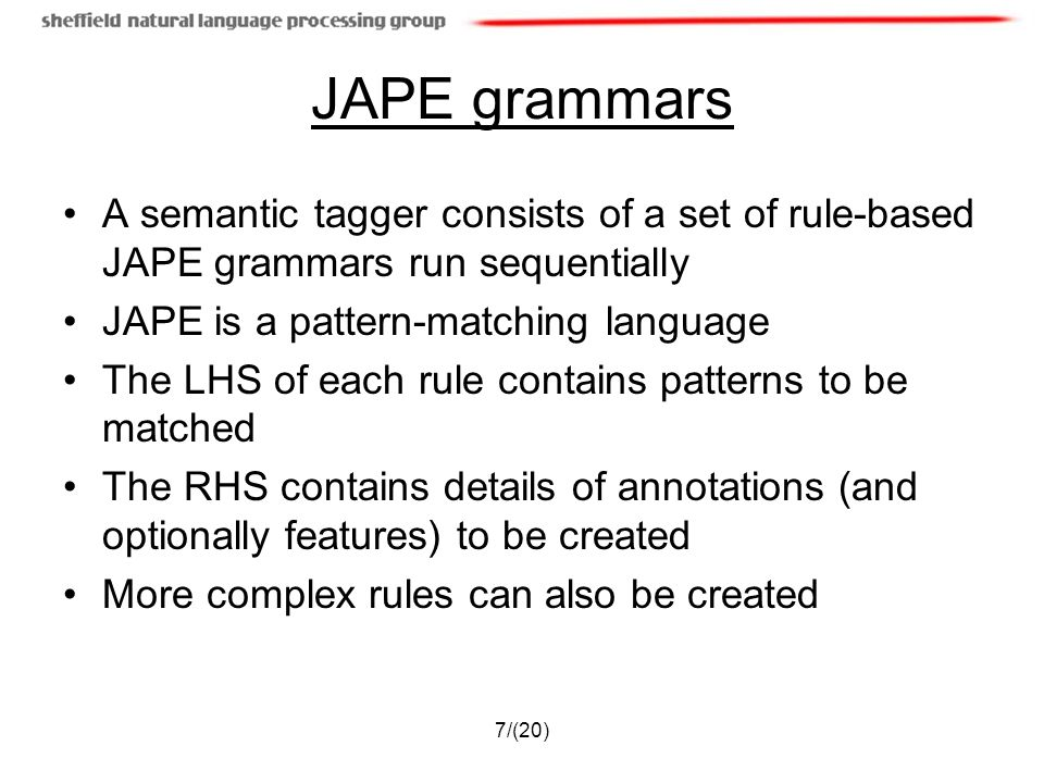 7/(20) JAPE grammars A semantic tagger consists of a set of rule-based JAPE grammars run sequentially JAPE is a pattern-matching language The LHS of each rule contains patterns to be matched The RHS contains details of annotations (and optionally features) to be created More complex rules can also be created
