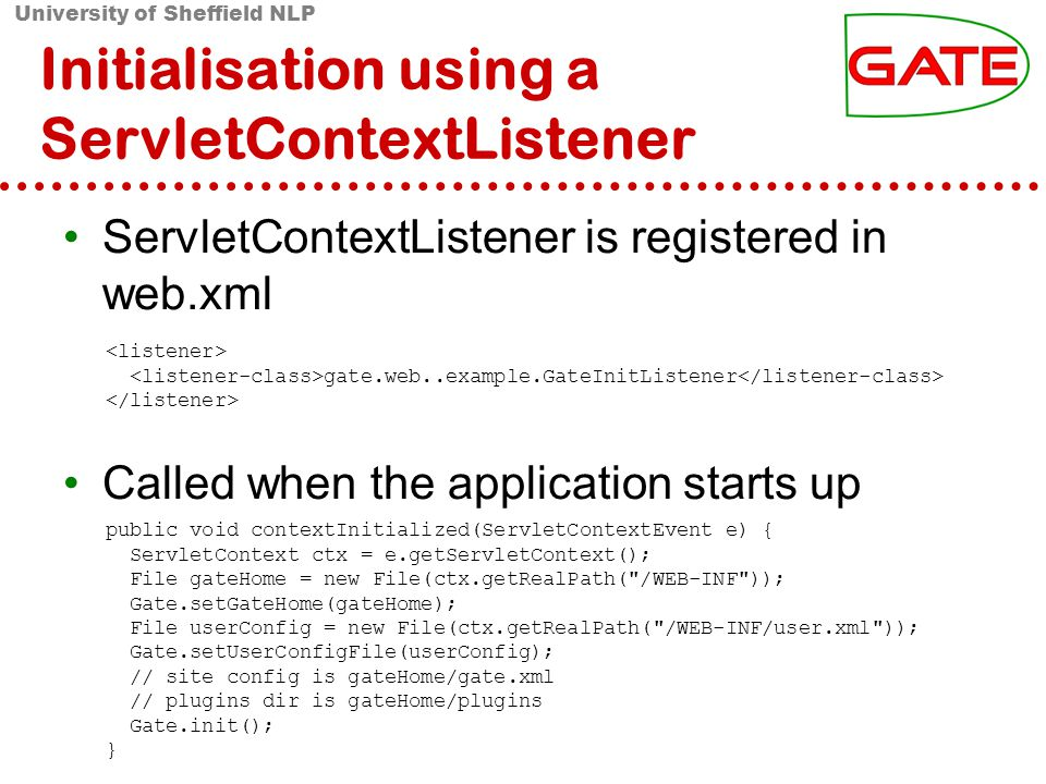 University of Sheffield NLP Initialisation using a ServletContextListener ServletContextListener is registered in web.xml Called when the application starts up public void contextInitialized(ServletContextEvent e) { ServletContext ctx = e.getServletContext(); File gateHome = new File(ctx.getRealPath( /WEB-INF )); Gate.setGateHome(gateHome); File userConfig = new File(ctx.getRealPath( /WEB-INF/user.xml )); Gate.setUserConfigFile(userConfig); // site config is gateHome/gate.xml // plugins dir is gateHome/plugins Gate.init(); } gate.web..example.GateInitListener