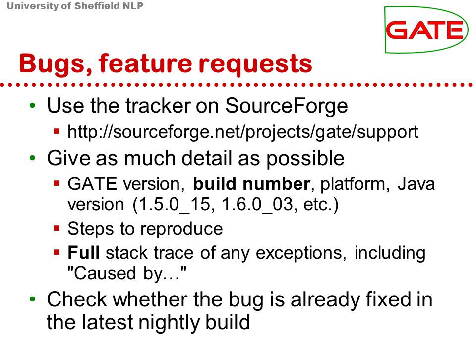 University of Sheffield NLP Bugs, feature requests Use the tracker on SourceForge http://sourceforge.net/projects/gate/support Give as much detail as possible GATE version, build number, platform, Java version (1.5.0_15, 1.6.0_03, etc.) Steps to reproduce Full stack trace of any exceptions, including Caused by… Check whether the bug is already fixed in the latest nightly build