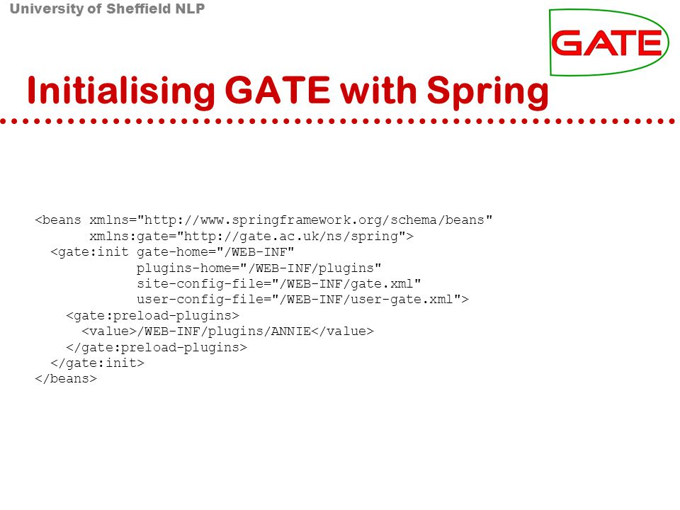 University of Sheffield NLP Initialising GATE with Spring <beans xmlns= http://www.springframework.org/schema/beans xmlns:gate= http://gate.ac.uk/ns/spring > <gate:init gate-home= /WEB-INF plugins-home= /WEB-INF/plugins site-config-file= /WEB-INF/gate.xml user-config-file= /WEB-INF/user-gate.xml > /WEB-INF/plugins/ANNIE