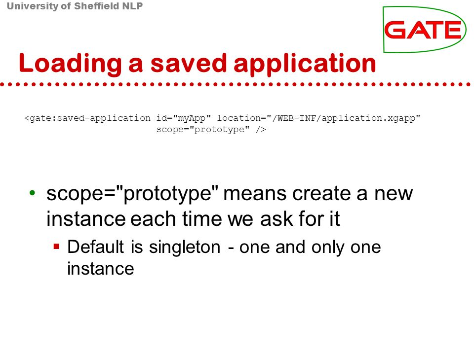 University of Sheffield NLP Loading a saved application <gate:saved-application id= myApp location= /WEB-INF/application.xgapp scope= prototype /> scope= prototype means create a new instance each time we ask for it Default is singleton - one and only one instance
