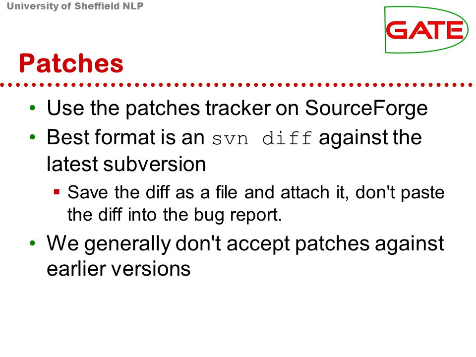 University of Sheffield NLP Patches Use the patches tracker on SourceForge Best format is an svn diff against the latest subversion Save the diff as a file and attach it, don t paste the diff into the bug report.