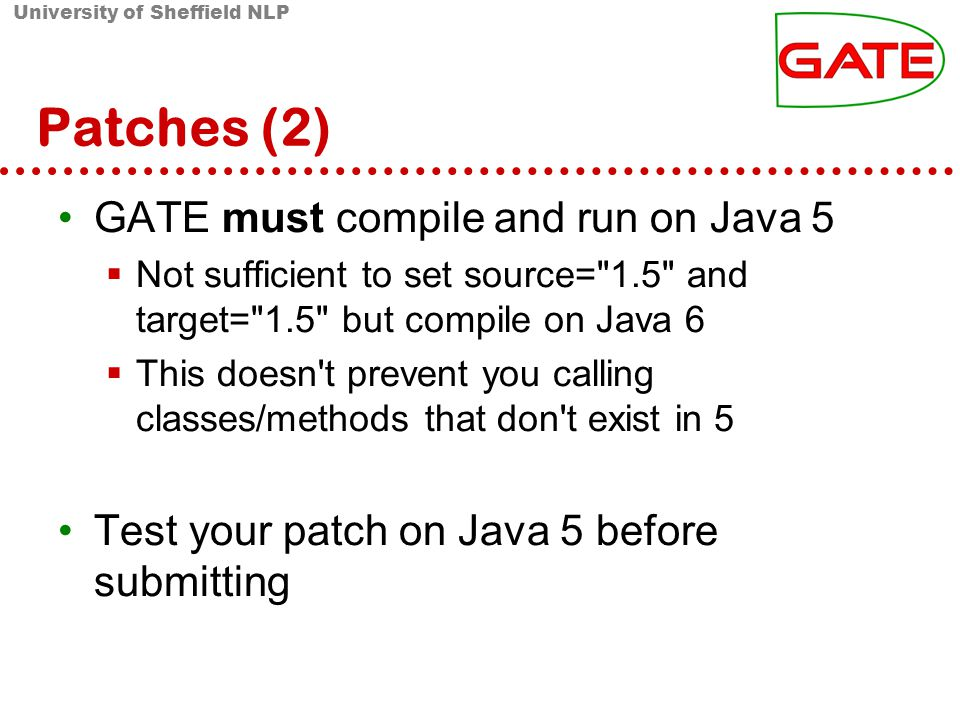 University of Sheffield NLP Patches (2) GATE must compile and run on Java 5 Not sufficient to set source= 1.5 and target= 1.5 but compile on Java 6 This doesn t prevent you calling classes/methods that don t exist in 5 Test your patch on Java 5 before submitting