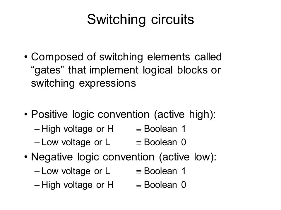 Switching circuits Logic variables inputs/outputs signals Signals asserted when the voltage level assumes the corresponding 1 value –Positive logic asserted by H –Negative logic asserted by L Logic variables are written complemented when they are active low –Active high signals:a, b, c –Active low signals:ā, ē, ū