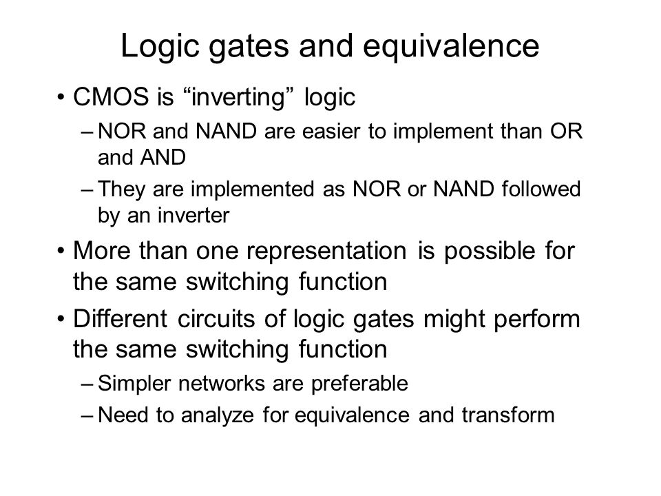 Logic gates and equivalence CMOS is inverting logic –NOR and NAND are easier to implement than OR and AND –They are implemented as NOR or NAND followe