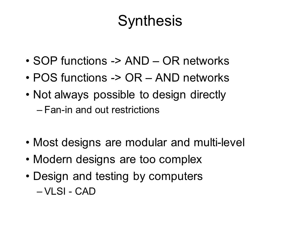 Synthesis SOP functions -> AND – OR networks POS functions -> OR – AND networks Not always possible to design directly –Fan-in and out restrictions Mo