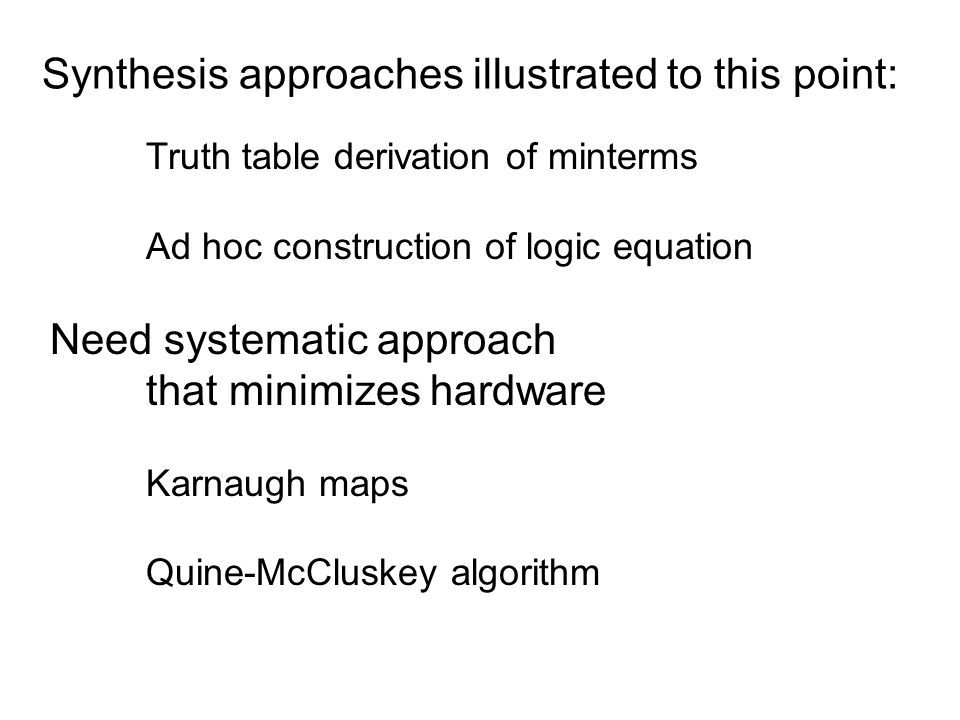 Synthesis approaches illustrated to this point: Truth table derivation of minterms Ad hoc construction of logic equation Need systematic approach that