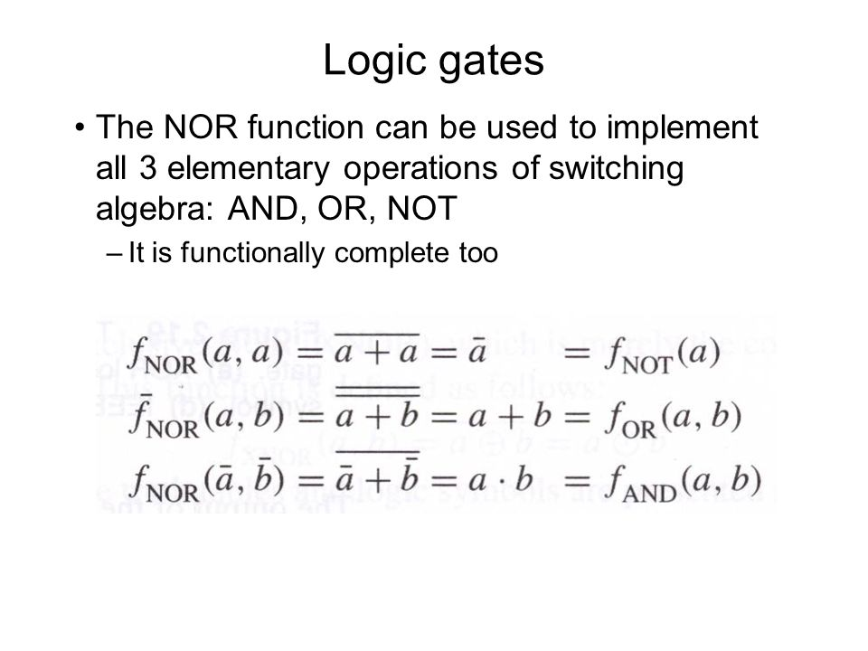 Logic gates The NOR function can be used to implement all 3 elementary operations of switching algebra: AND, OR, NOT –It is functionally complete too
