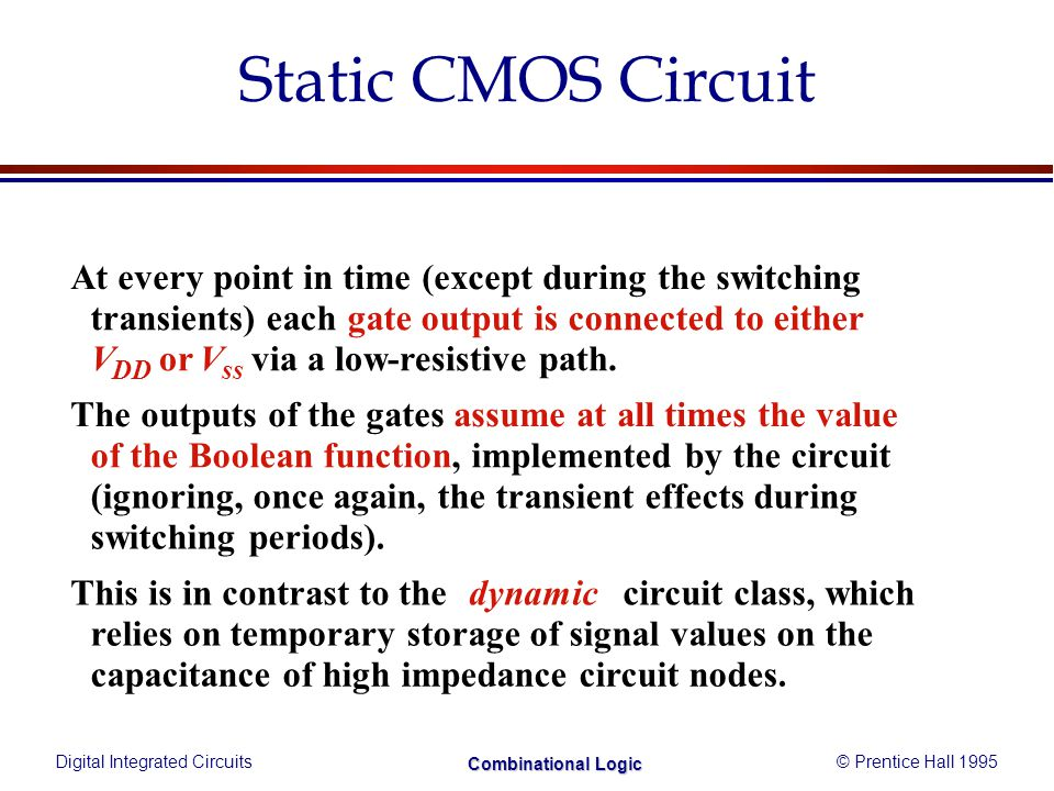 Digital Integrated Circuits© Prentice Hall 1995 Combinational Logic Static CMOS Circuit At every point in time (except during the switching transients) each gate output is connected to either V DD orV ss via a low-resistive path.