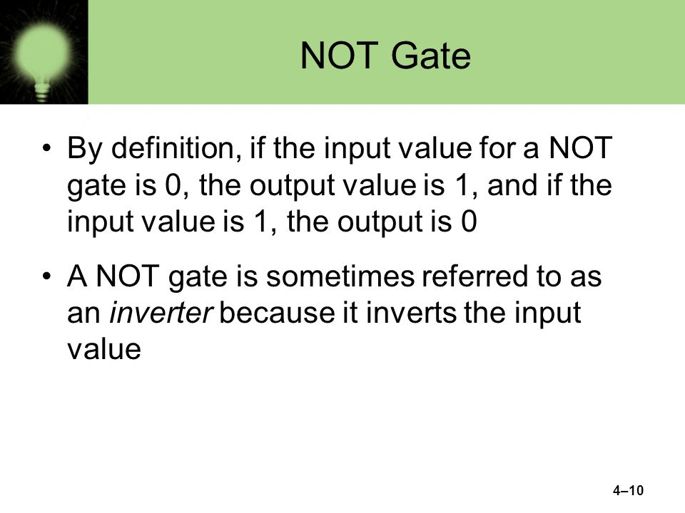 4–10 NOT Gate By definition, if the input value for a NOT gate is 0, the output value is 1, and if the input value is 1, the output is 0 A NOT gate is